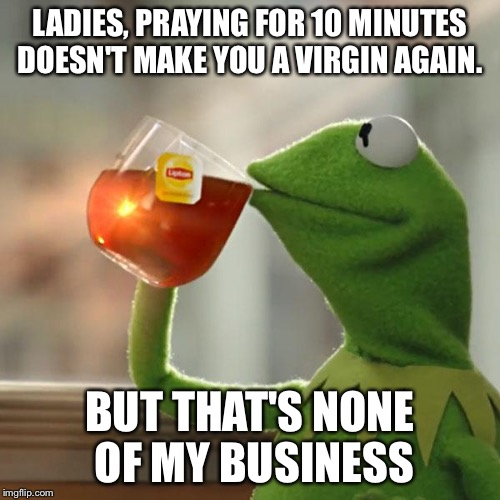 But Thats None Of My Business Meme | LADIES, PRAYING FOR 10 MINUTES DOESN'T MAKE YOU A VIRGIN AGAIN. BUT THAT'S NONE OF MY BUSINESS | image tagged in memes,but thats none of my business,kermit the frog | made w/ Imgflip meme maker