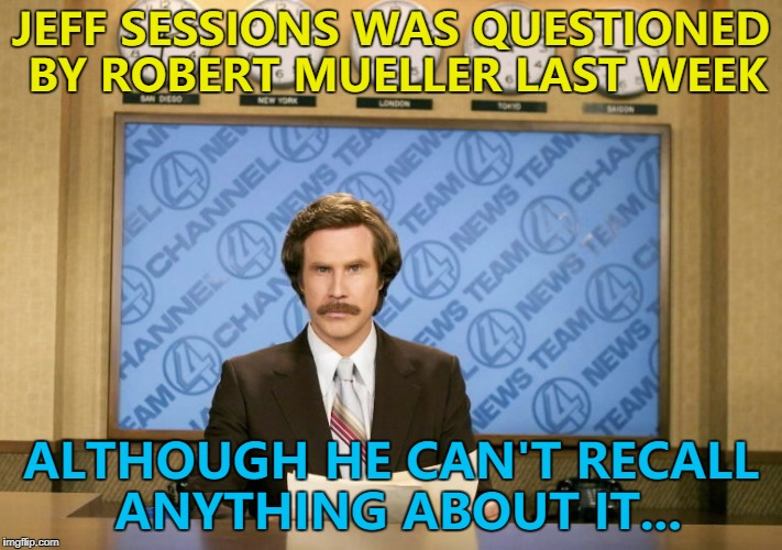 I had a title - but I can't remember it... :) | JEFF SESSIONS WAS QUESTIONED BY ROBERT MUELLER LAST WEEK ALTHOUGH HE CAN'T RECALL ANYTHING ABOUT IT... | image tagged in this just in,memes,jeff sessions,robert mueller,politics,russia investigation | made w/ Imgflip meme maker