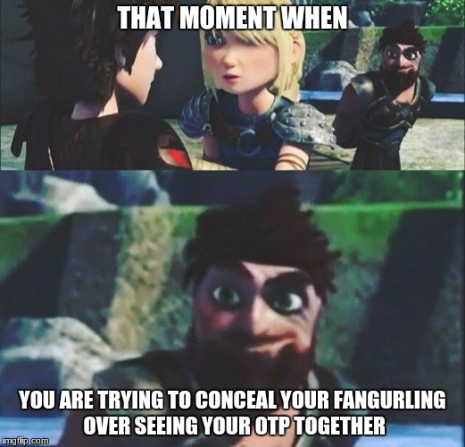Dagur's not hiding it so well... X3 | THAT MOMENT WHEN YOU ARE TRYING TO CONCEAL YOUR FANGURLING OVER SEEING YOUR OTP TOGETHER | image tagged in memes | made w/ Imgflip meme maker