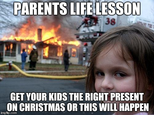 Disaster Girl Meme | PARENTS LIFE LESSON GET YOUR KIDS THE RIGHT PRESENT ON CHRISTMAS OR THIS WILL HAPPEN | image tagged in memes,disaster girl | made w/ Imgflip meme maker