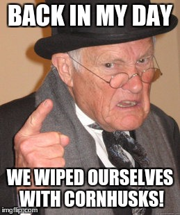 Back In My Day Meme | BACK IN MY DAY WE WIPED OURSELVES WITH CORNHUSKS! | image tagged in memes,back in my day | made w/ Imgflip meme maker