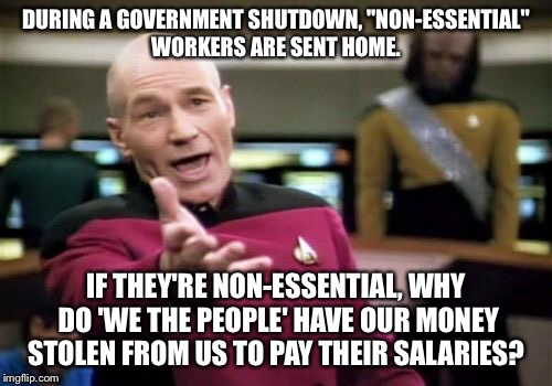 "Picard Wtf Meme | DURING A GOVERNMENT SHUTDOWN, ""NON-ESSENTIAL"" WORKERS ARE SENT HOME. IF THEY'RE NON-ESSENTIAL, WHY DO 'WE THE PEOPLE' HAVE OUR MONEY STOLEN  