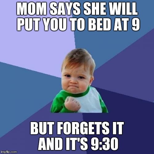 Success Kid Meme | MOM SAYS SHE WILL PUT YOU TO BED AT 9 BUT FORGETS IT AND IT'S 9:30 | image tagged in memes,success kid | made w/ Imgflip meme maker