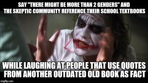 "In the name of the father, and of the son, and of the two genders... | SAY ""THERE MIGHT BE MORE THAN 2 GENDERS"" AND THE SKEPTIC COMMUNITY REFERENCE THEIR SCHOOL TEXTBOOKS WHILE LAUGHING AT PEOPLE THAT USE QUOTES 