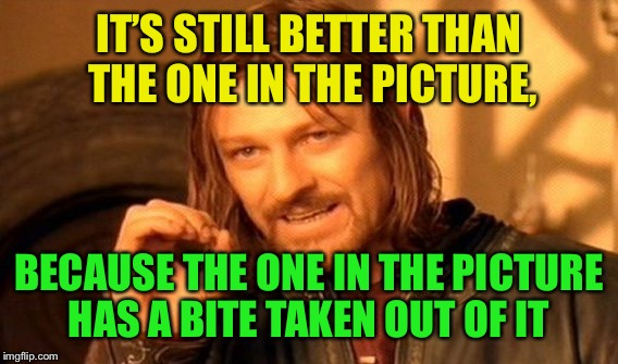 One Does Not Simply Meme | IT'S STILL BETTER THAN THE ONE IN THE PICTURE, BECAUSE THE ONE IN THE PICTURE HAS A BITE TAKEN OUT OF IT | image tagged in memes,one does not simply | made w/ Imgflip meme maker