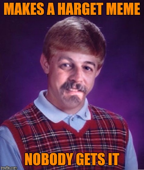 Bad Luck Harget | MAKES A HARGET MEME NOBODY GETS IT | image tagged in bad luck harget | made w/ Imgflip meme maker