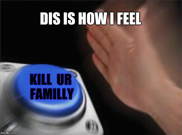 Blank Nut Button Meme | DIS IS HOW I FEEL KILL  UR FAMILLY | image tagged in memes,blank nut button | made w/ Imgflip meme maker