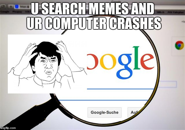 Google search | U SEARCH MEMES AND UR COMPUTER CRASHES | image tagged in google search | made w/ Imgflip meme maker