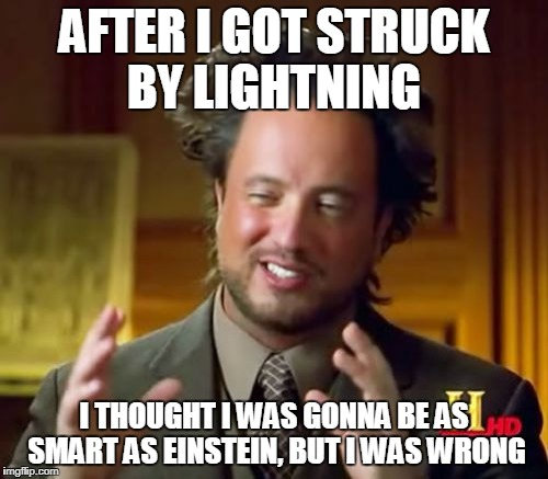 Ancient Aliens Meme | AFTER I GOT STRUCK BY LIGHTNING I THOUGHT I WAS GONNA BE AS SMART AS EINSTEIN, BUT I WAS WRONG | image tagged in memes,ancient aliens | made w/ Imgflip meme maker