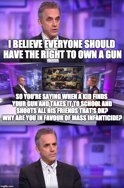 Jordan Peterson vs Feminist Interviewer | I BELIEVE EVERYONE SHOULD HAVE THE RIGHT TO OWN A GUN SO YOU'RE SAYING WHEN A KID FINDS YOUR GUN AND TAKES IT TO SCHOOL AND SHOOTS ALL HIS F | image tagged in jordan peterson vs feminist interviewer | made w/ Imgflip meme maker