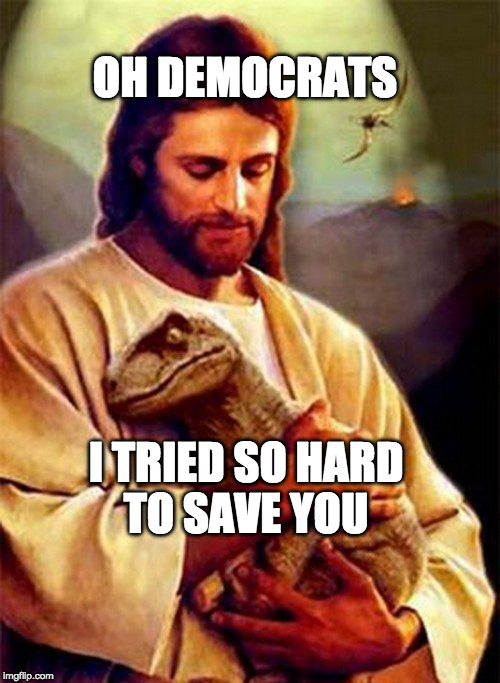Jesus Dinosaur | OH DEMOCRATS I TRIED SO HARD TO SAVE YOU | image tagged in jesus dinosaur | made w/ Imgflip meme maker