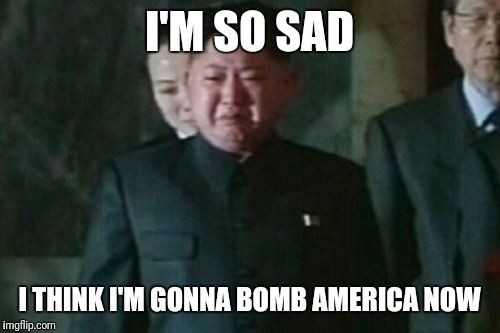 Kim Jong Un Sad | I'M SO SAD I THINK I'M GONNA BOMB AMERICA NOW | image tagged in memes,kim jong un sad | made w/ Imgflip meme maker