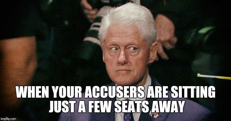 WHEN YOUR ACCUSERS ARE SITTING JUST A FEW SEATS AWAY | image tagged in creepy bill clinton,bill clinton,sexual predator | made w/ Imgflip meme maker