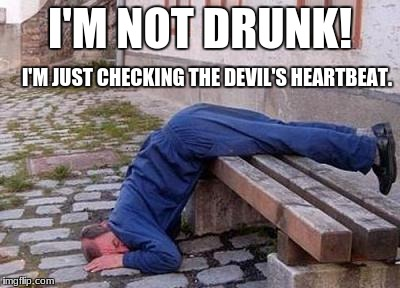 Fell Over Drunk | I'M NOT DRUNK! I'M JUST CHECKING THE DEVIL'S HEARTBEAT. | image tagged in drunk sleep,drunk,feel down drunk | made w/ Imgflip meme maker