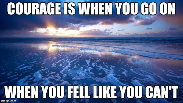 Ocean | COURAGE IS WHEN YOU GO ON WHEN YOU FELL LIKE YOU CAN'T | image tagged in ocean | made w/ Imgflip meme maker