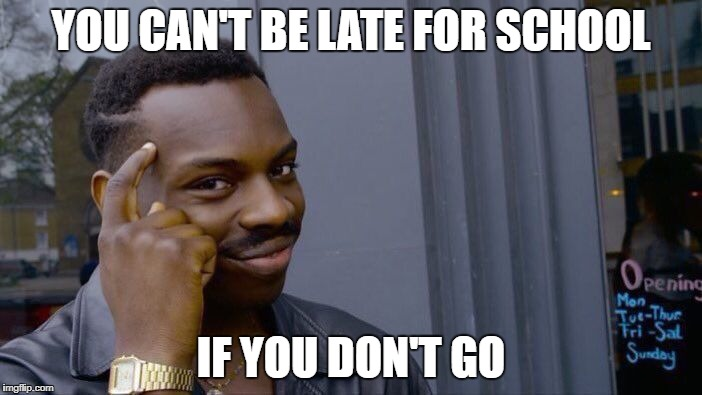 Hehehe.. Beat that logic, office ladies! | YOU CAN'T BE LATE FOR SCHOOL IF YOU DON'T GO | image tagged in memes,roll safe think about it,school meme | made w/ Imgflip meme maker