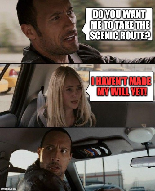 The Rock Driving Meme | DO YOU WANT ME TO TAKE THE SCENIC ROUTE? I HAVEN'T MADE MY WILL YET! | image tagged in memes,the rock driving | made w/ Imgflip meme maker