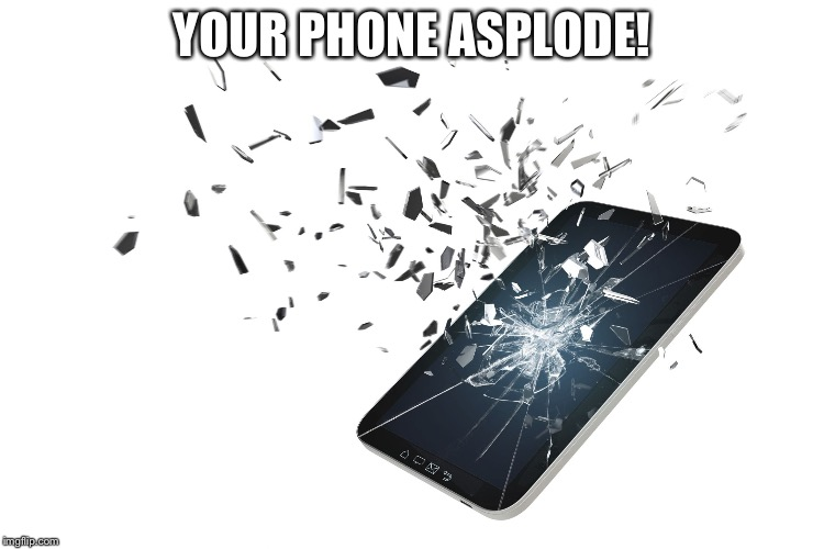 YOUR PHONE ASPLODE! | image tagged in shattered phone | made w/ Imgflip meme maker