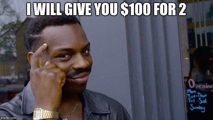 Roll Safe Think About It Meme | I WILL GIVE YOU $100 FOR 2 | image tagged in memes,roll safe think about it | made w/ Imgflip meme maker