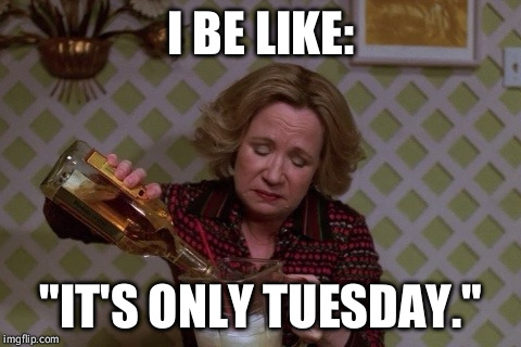 "Kitty Drinkgin that 70s show | I BE LIKE: ""IT'S ONLY TUESDAY."" 