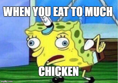 Mocking Spongebob Meme | WHEN YOU EAT TO MUCH CHICKEN | image tagged in memes,mocking spongebob | made w/ Imgflip meme maker