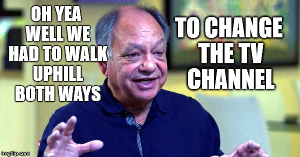 OH YEA WELL WE HAD TO WALK UPHILL BOTH WAYS TO CHANGE THE TV CHANNEL | made w/ Imgflip meme maker