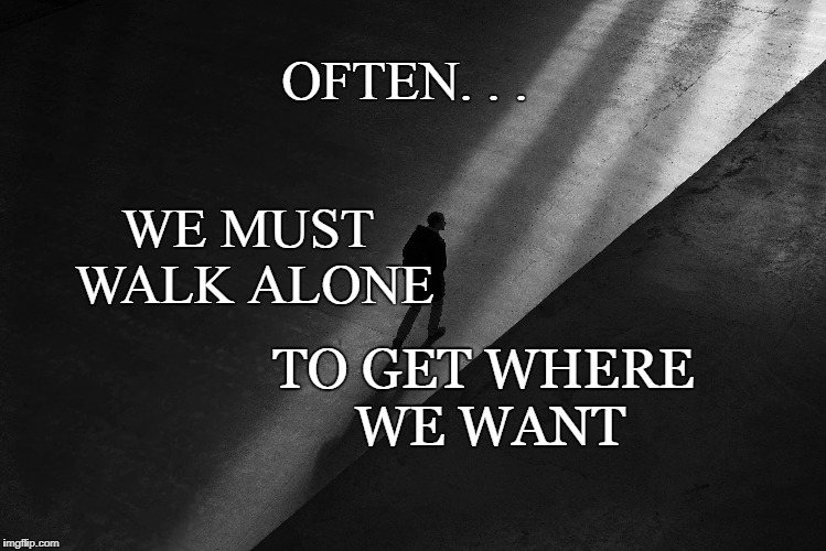 the Walk | OFTEN. . . WE MUST WALK ALONE TO GET WHERE WE WANT | image tagged in inspirational quote,motivation,walk alone,darkest hour,focus,goals | made w/ Imgflip meme maker