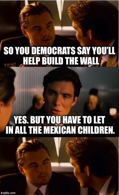 But... that... defeats the purpose... | SO YOU DEMOCRATS SAY YOU'LL  HELP BUILD THE WALL YES. BUT YOU HAVE TO LET IN ALL THE MEXICAN CHILDREN. | image tagged in memes,inception,trump wall,donald trump,mexico | made w/ Imgflip meme maker