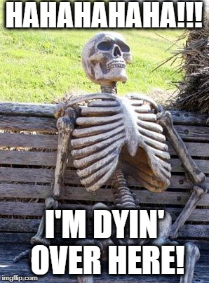 Waiting Skeleton Meme | HAHAHAHAHA!!! I'M DYIN' OVER HERE! | image tagged in memes,waiting skeleton | made w/ Imgflip meme maker