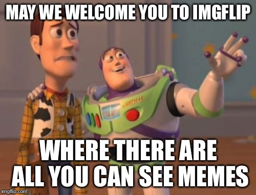 For anybody who is new | MAY WE WELCOME YOU TO IMGFLIP WHERE THERE ARE ALL YOU CAN SEE MEMES | image tagged in memes,x x everywhere | made w/ Imgflip meme maker