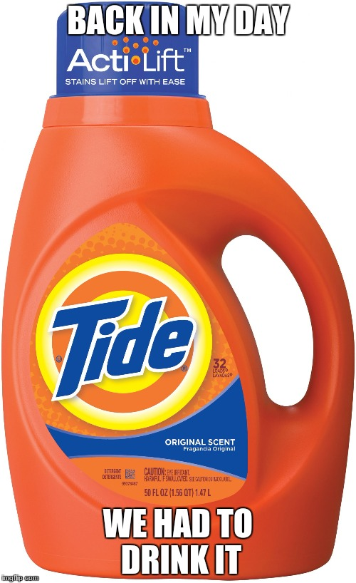 BACK IN MY DAY WE HAD TO DRINK IT | image tagged in tide | made w/ Imgflip meme maker