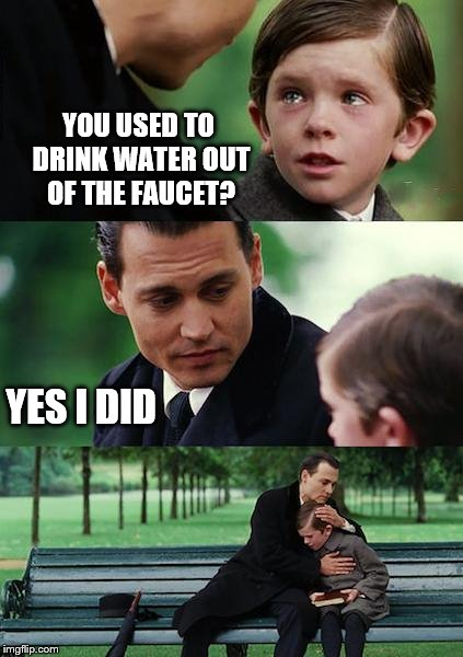 Finding Neverland Meme | YOU USED TO DRINK WATER OUT OF THE FAUCET? YES I DID | image tagged in memes,finding neverland | made w/ Imgflip meme maker