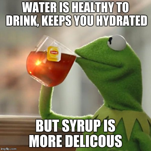 But Thats None Of My Business Meme | WATER IS HEALTHY TO DRINK, KEEPS YOU HYDRATED BUT SYRUP IS MORE DELICOUS | image tagged in memes,but thats none of my business,kermit the frog | made w/ Imgflip meme maker