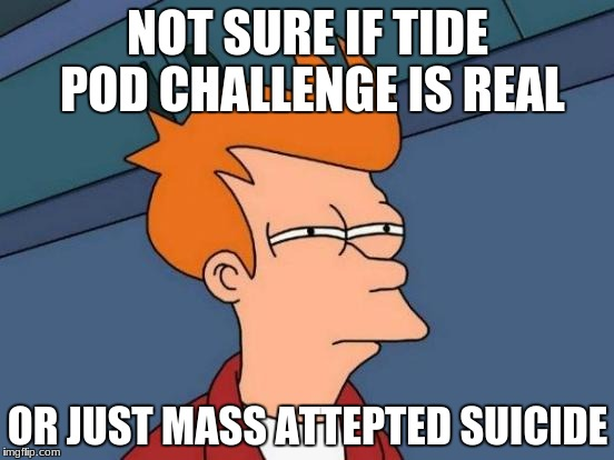 tide pod challenge | NOT SURE IF TIDE POD CHALLENGE IS REAL OR JUST MASS ATTEPTED SUICIDE | image tagged in memes,futurama fry,tide pod challenge | made w/ Imgflip meme maker