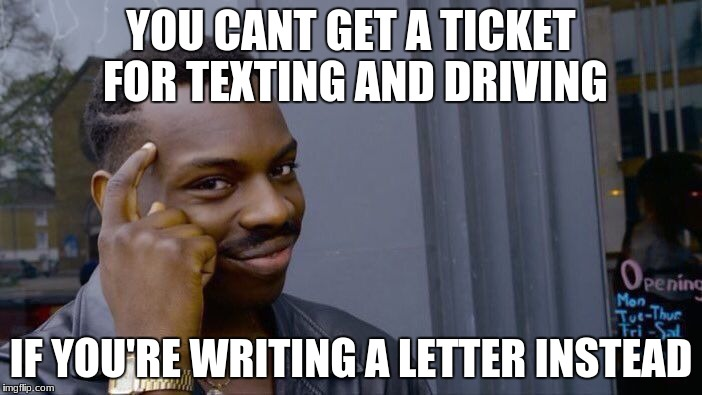 Roll Safe Think About It Meme | YOU CANT GET A TICKET FOR TEXTING AND DRIVING IF YOU'RE WRITING A LETTER INSTEAD | image tagged in memes,roll safe think about it | made w/ Imgflip meme maker