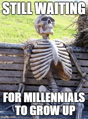 Waiting Skeleton Meme | STILL WAITING FOR MILLENNIALS TO GROW UP | image tagged in memes,waiting skeleton | made w/ Imgflip meme maker