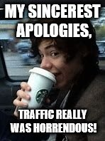 MY SINCEREST APOLOGIES, TRAFFIC REALLY WAS HORRENDOUS! | image tagged in starbucks | made w/ Imgflip meme maker
