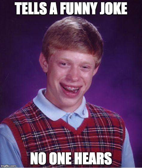 Bad Luck Brian Meme | TELLS A FUNNY JOKE NO ONE HEARS | image tagged in memes,bad luck brian | made w/ Imgflip meme maker