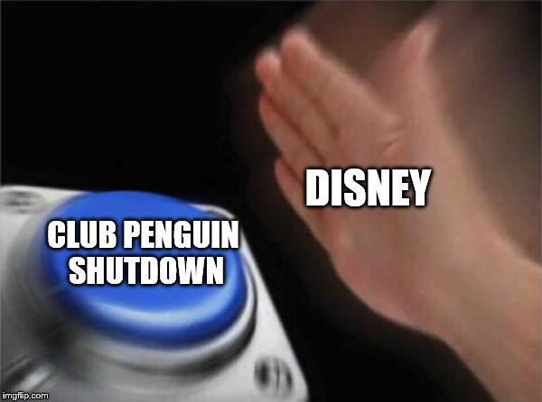 When Disney killed Club Penguin | DISNEY CLUB PENGUIN SHUTDOWN | image tagged in memes,blank nut button,disney,club penguin | made w/ Imgflip meme maker
