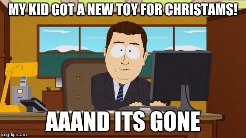 Aaaaand Its Gone Meme | MY KID GOT A NEW TOY FOR CHRISTAMS! AAAND ITS GONE | image tagged in memes,aaaaand its gone | made w/ Imgflip meme maker