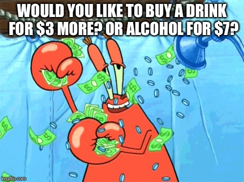 WOULD YOU LIKE TO BUY A DRINK FOR $3 MORE? OR ALCOHOL FOR $7? | made w/ Imgflip meme maker