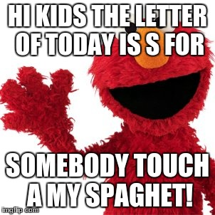 Elmo loves everyone | HI KIDS THE LETTER OF TODAY IS S FOR SOMEBODY TOUCH A MY SPAGHET! | image tagged in elmo | made w/ Imgflip meme maker