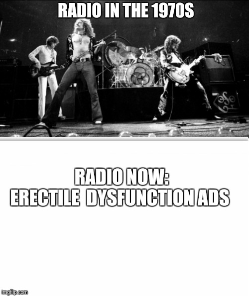 Radio has really gone limp | RADIO IN THE 1970S RADIO NOW:           ERECTILE  DYSFUNCTION ADS | image tagged in led zeppelin | made w/ Imgflip meme maker
