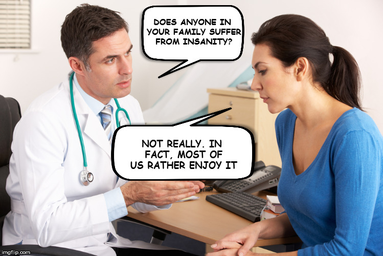 One fine day at the doctor's | DOES ANYONE IN YOUR FAMILY SUFFER FROM INSANITY? NOT REALLY. IN FACT, MOST OF US RATHER ENJOY IT | image tagged in mental health,doctor,insanity | made w/ Imgflip meme maker