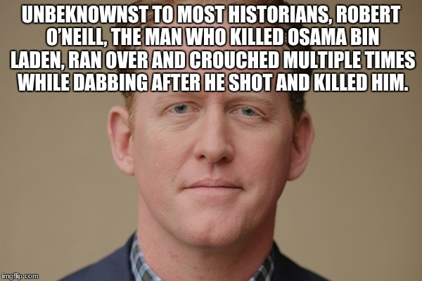 Oof | UNBEKNOWNST TO MOST HISTORIANS, ROBERT O'NEILL, THE MAN WHO KILLED OSAMA BIN LADEN, RAN OVER AND CROUCHED MULTIPLE TIMES WHILE DABBING AFTER | image tagged in memes,funny,battlefield | made w/ Imgflip meme maker