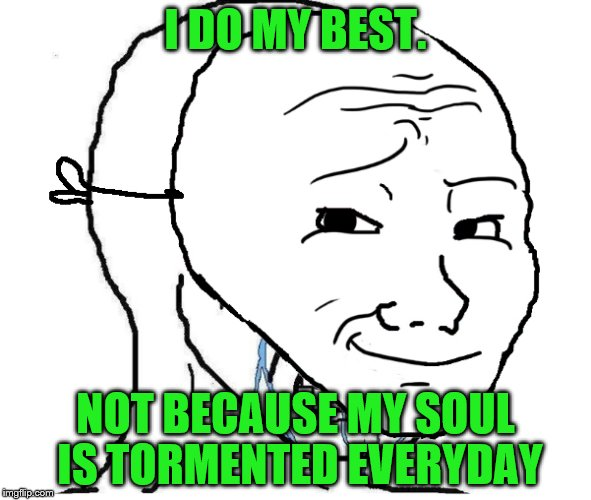 I DO MY BEST. NOT BECAUSE MY SOUL IS TORMENTED EVERYDAY | made w/ Imgflip meme maker