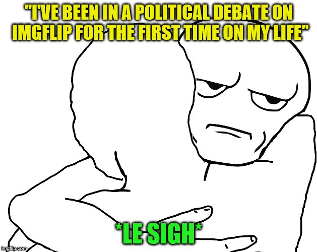 """I'VE BEEN IN A POLITICAL DEBATE ON IMGFLIP FOR THE FIRST TIME ON MY LIFE"" *LE SIGH* 