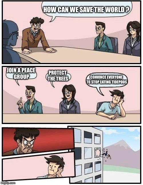 Boardroom Meeting Suggestion Meme | HOW CAN WE SAVE THE WORLD ? JOIN A PEACE GROUP PROTECT THE TREES CONVINCE EVERYONE TO STOP EATING TIDEPODS | image tagged in memes,boardroom meeting suggestion | made w/ Imgflip meme maker