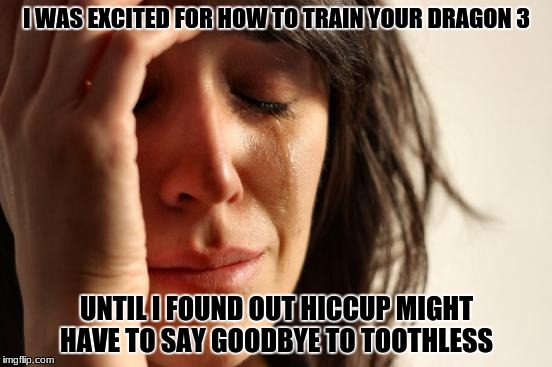 First World Problems Meme | I WAS EXCITED FOR HOW TO TRAIN YOUR DRAGON 3 UNTIL I FOUND OUT HICCUP MIGHT HAVE TO SAY GOODBYE TO TOOTHLESS | image tagged in memes,first world problems | made w/ Imgflip meme maker