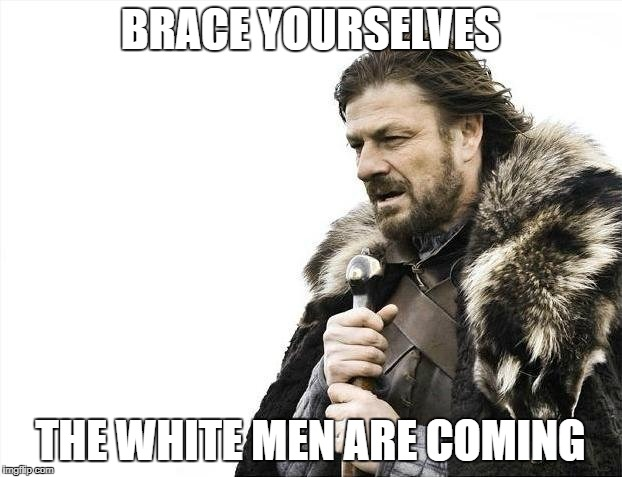 Brace Yourselves X is Coming Meme | BRACE YOURSELVES THE WHITE MEN ARE COMING | image tagged in memes,brace yourselves x is coming | made w/ Imgflip meme maker